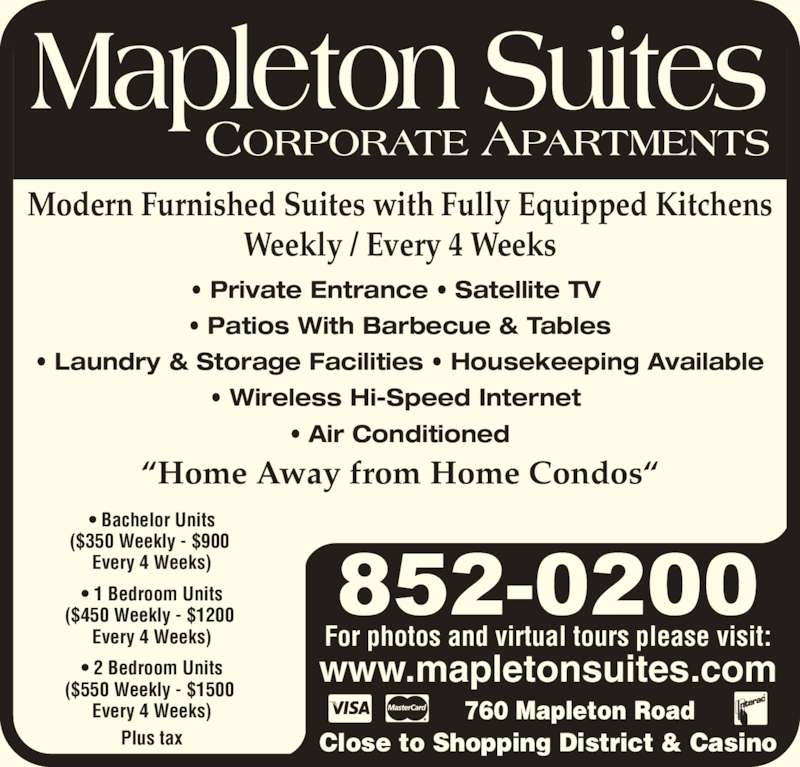 Mapleton Suites (506-852-0200) - Display Ad - For photos and virtual tours please visit: www.mapletonsuites.com 760 Mapleton Road Close to Shopping District & Casino Modern Furnished Suites with Fully Equipped Kitchens Weekly / Every 4 Weeks ?Home Away from Home Condos? ? Bachelor Units ($350 Weekly - $900  Every 4 Weeks) ? 1 Bedroom Units ($450 Weekly - $1200  Every 4 Weeks) ? 2 Bedroom Units ($550 Weekly - $1500  Every 4 Weeks) Plus tax ? Private Entrance ? Satellite TV  ? Patios With Barbecue & Tables ? Laundry & Storage Facilities ? Housekeeping Available ? Wireless Hi-Speed Internet  ? Air Conditioned