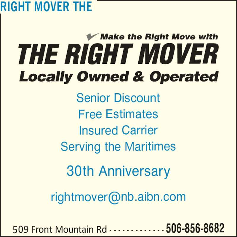 The Right Mover (506-856-8682) - Display Ad - RIGHT MOVER THE 509 Front Mountain Rd - - - - - - - - - - - - - 506-856-8682 Senior Discount Free Estimates Insured Carrier Serving the Maritimes 30th Anniversary