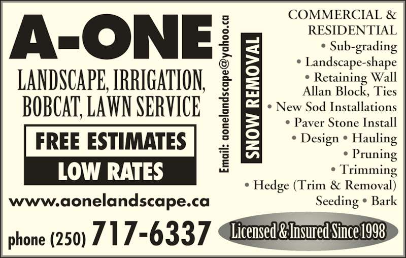 A-One Landscape & Lawn Services Ltd (250-717-6337) - Display Ad - phone (250) 717-6337 www.aonelandscape.ca LANDSCAPE, IRRIGATION, BOBCAT, LAWN SERVICE COMMERCIAL & RESIDENTIAL ? Sub-grading ? Landscape-shape ? Retaining Wall Allan Block, Ties ? New Sod Installations ? Paver Stone Install ? Design ? Hauling ? Pruning ? Trimming ? Hedge (Trim & Removal) Seeding ? Bark Licensed & Insured Since 1998 Em ai l:  ao ne la nd sc ap ya ho o. ca SN  R EM VA FREE ESTIMATES LOW RATES Em ai l:  ao ne la nd sc ap ya ho o. ca SN  R EM VA