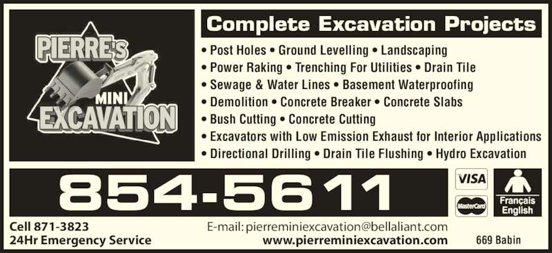 Pierre's Mini Excavation (506-854-5611) - Display Ad - ? Post Holes ? Ground Levelling ? Landscaping ? Power Raking ? Trenching For Utilities ? Drain Tile ? Sewage & Water Lines ? Basement Waterproofing ? Demolition ? Concrete Breaker ? Concrete Slabs ? Bush Cutting ? Concrete Cutting ? Excavators with Low Emission Exhaust for Interior Applications ? Directional Drilling ? Drain Tile Flushing ? Hydro Excavation Cell 871-3823 24Hr Emergency Service 854-5611 669 Babin Complete Excavation Projects www.pierreminiexcavation.com ? Post Holes ? Ground Levelling ? Landscaping ? Power Raking ? Trenching For Utilities ? Drain Tile ? Sewage & Water Lines ? Basement Waterproofing ? Demolition ? Concrete Breaker ? Concrete Slabs ? Bush Cutting ? Concrete Cutting ? Excavators with Low Emission Exhaust for Interior Applications ? Directional Drilling ? Drain Tile Flushing ? Hydro Excavation Cell 871-3823 24Hr Emergency Service 854-5611 669 Babin Complete Excavation Projects www.pierreminiexcavation.com