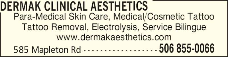 Dermak Clinical Aesthetics (5068550066) - Display Ad - Para-Medical Skin Care, Medical/Cosmetic Tattoo Tattoo Removal, Electrolysis, Service Bilingue www.dermakaesthetics.com DERMAK CLINICAL AESTHETICS 585 Mapleton Rd - - - - - - - - - - - - - - - - - - 506 855-0066