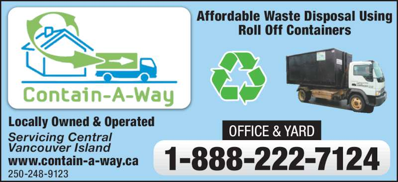 Contain-A-Way Services (250-248-9123) - Display Ad - Roll Off Containers Locally Owned & Operated 1-888-222-7124 OFFICE & YARDServicing Central Vancouver Island www.contain-a-way.ca 250-248-9123 Affordable Waste Disposal Using