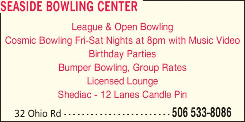 Seaside Bowling Center (506-533-8086) - Display Ad - League & Open Bowling Cosmic Bowling Fri-Sat Nights at 8pm with Music Video Birthday Parties Bumper Bowling, Group Rates 32 Ohio Rd - - - - - - - - - - - - - - - - - - - - - - - - 506 533-8086 Licensed Lounge Shediac - 12 Lanes Candle Pin SEASIDE BOWLING CENTER