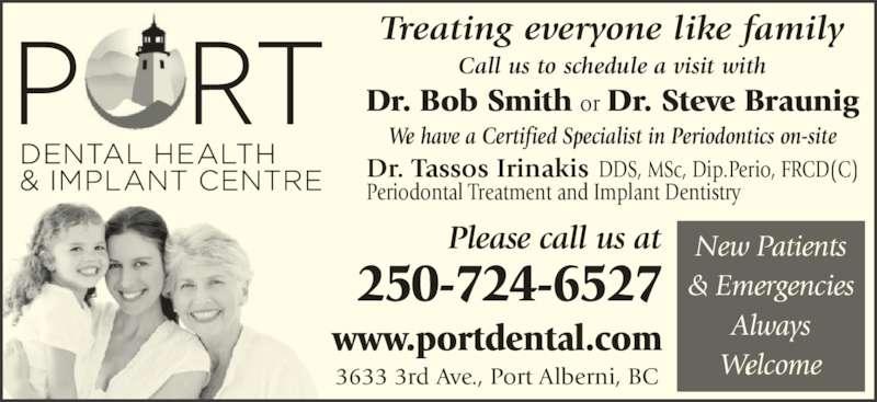 Port Dental Health Centre (2507246527) - Display Ad - Periodontal Treatment and Implant Dentistry & Emergencies Always Welcome 250-724-6527 Please call us at www.portdental.com 3633 3rd Ave., Port Alberni, BC We have a Certified Specialist in Periodontics on-site Call us to schedule a visit with New Patients   Dr. Bob Smith or Dr. Steve Braunig Treating everyone like family Dr. Tassos Irinakis DDS, MSc, Dip.Perio, FRCD(C)