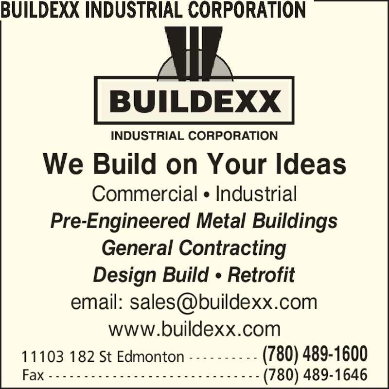 Buildexx Industrial Corporation (780-489-1600) - Display Ad - 11103 182 St Edmonton - - - - - - - - - - (780) 489-1600 Fax - - - - - - - - - - - - - - - - - - - - - - - - - - - - - - (780) 489-1646 We Build on Your Ideas Commercial ? Industrial Pre-Engineered Metal Buildings General Contracting Design Build ? Retrofit www.buildexx.com BUILDEXX INDUSTRIAL CORPORATION