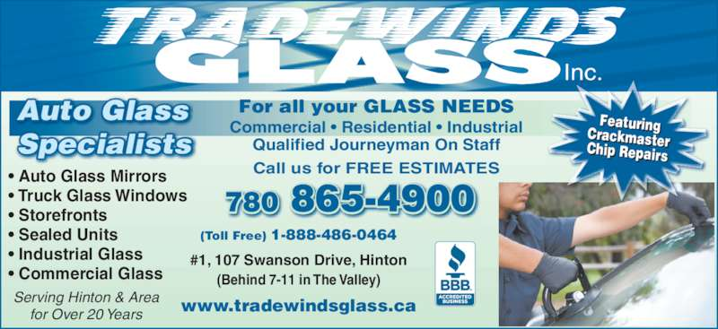 Tradewinds Glass Inc (780-865-4900) - Display Ad - www.tradewindsglass.ca Commercial ? Residential ? Industrial Qualified Journeyman On Staff Serving Hinton & Area for Over 20 Years Call us for FREE ESTIMATES 780 865-4900 (Toll Free) 1-888-486-0464 #1, 107 Swanson Drive, Hinton (Behind 7-11 in The Valley) For all your GLASS NEEDS Inc. ? Auto Glass Mirrors ? Truck Glass Windows ? Storefronts ? Sealed Units ? Industrial Glass ? Commercial Glass Auto Glass Specialists FeaturingCrackmasterChip Repairs