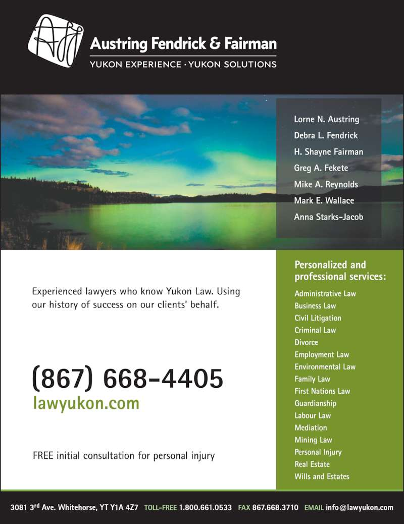 Austring Fendrick & Fairman (8676684405) - Display Ad - Personal Injury Real Estate Wills and Estates Experienced lawyers who know Yukon Law. Using our history of success on our clients? behalf. (867) 668-4405 Mining Law lawyukon.com FREE initial consultation for personal injury Lorne N. Austring Debra L. Fendrick H. Shayne Fairman Greg A. Fekete Mike A. Reynolds Mark E. Wallace Anna Starks-Jacob Personalized and professional services: Administrative Law Business Law Civil Litigation Criminal Law Divorce Family Law First Nations Law Guardianship Employment Law Labour Law Environmental Law Mediation