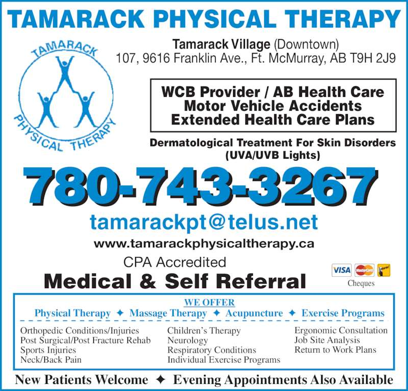 Tamarack Physical Therapy (780-743-3267) - Display Ad - WCB Provider / AB Health Care Motor Vehicle Accidents Extended Health Care Plans New Patients Welcome  ?  Evening Appointments Also Available TAMARACK PHYSICAL THERAPY Dermatological Treatment For Skin Disorders (UVA/UVB Lights) CPA Accredited www.tamarackphysicaltherapy.ca 780-743-3267 Physical Therapy  ?  Massage Therapy  ?  Acupuncture  ?  Exercise Programs WE OFFER Orthopedic Conditions/Injuries Post Surgical/Post Fracture Rehab Sports Injuries Neck/Back Pain Children?s Therapy Neurology Respiratory Conditions Individual Exercise Programs Ergonomic Consultation Job Site Analysis Return to Work Plans Medical & Self Referral Cheques Tamarack Village (Downtown) 107, 9616 Franklin Ave., Ft. McMurray, AB T9H 2J9