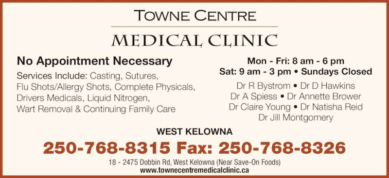 Towne Centre Medical Clinic (250-768-8315) - Display Ad - Services Include: Casting, Sutures, Flu Shots/Allergy Shots, Complete Physicals, Drivers Medicals, Liquid Nitrogen, Wart Removal & Continuing Family Care Mon - Fri: 8 am - 6 pm Sat: 9 am - 3 pm ? Sundays Closed Dr R Bystrom ? Dr D Hawkins Dr A Spiess ? Dr Annette Brower Dr Claire Young ? Dr Natisha Reid Dr Jill Montgomery 250-768-8315 Fax: 250-768-8326 18 - 2475 Dobbin Rd, West Kelowna (Near Save-On Foods) www.townecentremedicalclinic.ca WEST KELOWNA No Appointment Necessary
