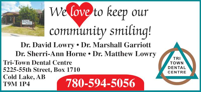 Tri-Town Dental Centre (7805945056) - Display Ad - Tri-Town Dental Centre 5225-55th Street, Box 1710 Cold Lake, AB T9M 1P4 780-594-5056 Dr. David Lowry ? Dr. Marshall Garriott Dr. Sherri-Ann Horne ? Dr. Matthew Lowry We love to keep our community smiling!
