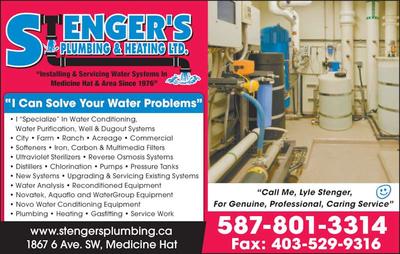 Stenger's Plumbing & Heating Ltd (403-526-2251) - Display Ad - For Genuine, Professional, Caring Service?  I Can Solve Your Water Problems? 1867 6 Ave. SW, Medicine Hat www.stengersplumbing.ca ? I ?Specialize? In Water Conditioning, Water Purification, Well & Dugout Systems ? City ? Farm ? Ranch ? Acreage ? Commercial ? Softeners ? Iron, Carbon & Multimedia Filters ? Ultraviolet Sterilizers ? Reverse Osmosis Systems ? Distillers ? Chlorination ? Pumps ? Pressure Tanks ? New Systems ? Upgrading & Servicing Existing Systems ? Water Analysis ? Reconditioned Equipment ? Novatek, Aquaflo and WaterGroup Equipment ? Novo Water Conditioning Equipment ? Plumbing ? Heating ? Gasfitting ? Service Work  587-801-3314 Fax: 403-529-9316  ?Installing & Servicing Water Systems In Medicine Hat & Area Since 1976?  ?Call Me, Lyle Stenger,