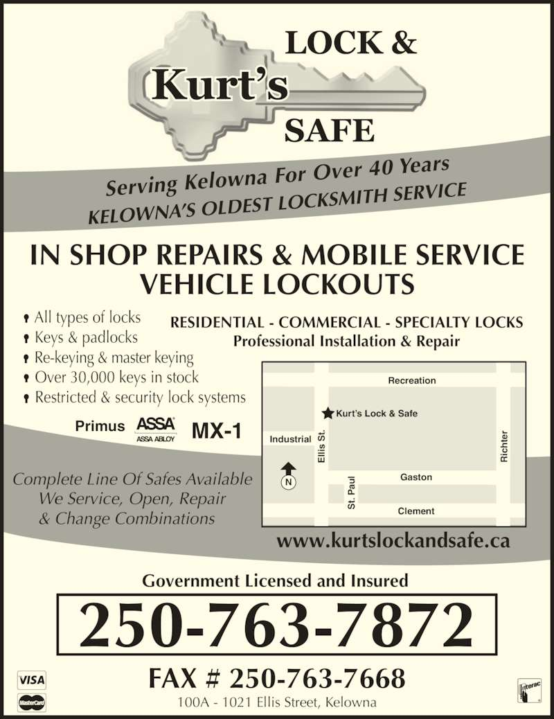 Kurt's Lock & Safe (2507637872) - Display Ad - Kurt?s Lock & Safe Industrial El lis  S t. ic ht er St . P au l Gaston Clement www.kurtslockandsafe.ca 100A - 1021 Ellis Street, Kelowna Government Licensed and Insured FAX # 250-763-7668 250-763-7872 Serving Kelowna  For Over 40 Years KELOWNA?S OLD EST LOCKSMITH S We Service, Open, Repair & Change Combinations RESIDENTIAL - COMMERCIAL - SPECIALTY LOCKS IN SHOP REPAIRS & MOBILE SERVICE VEHICLE LOCKOUTS Professional Installation & Repair ? All types of locks ? Keys & padlocks NRecreation ? Over 30,000 keys in stock ? Restricted & security lock systems ? Re-keying & master keying Primus El lis  S t. s  St ic ht er tS Pa ERVICE Complete Line Of Safes Available