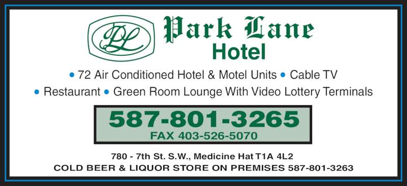 Park Lane Motel (403-527-2231) - Display Ad - ? 72 Air Conditioned Hotel & Motel Units ? Cable TV ? Restaurant ? Green Room Lounge With Video Lottery Terminals 587-801-3265 FAX 403-526-5070 COLD BEER & LIQUOR STORE ON PREMISES 587-801-3263 780 - 7th St. S.W., Medicine Hat T1A 4L2