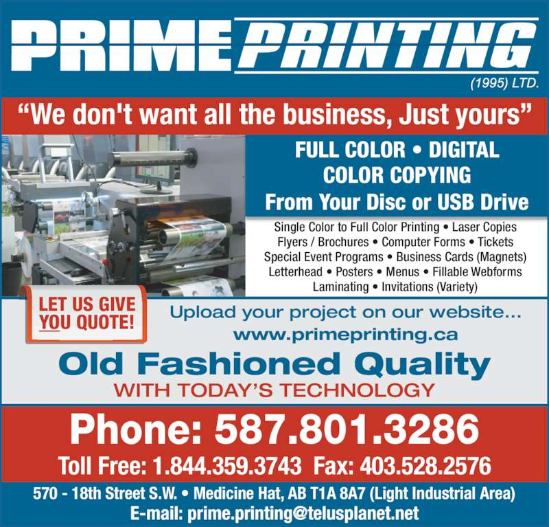 Prime Printing (1995) Ltd (403-526-8446) - Display Ad - ?We don't want all the business, Just yours? Phone: 587.801.3286 Toll Free: 1.844.359.3743  Fax: 403.528.2576 Old Fashioned Quality WITH TODAY?S TECHNOLOGY 570 - 18th Street S.W. ? Medicine Hat, AB T1A 8A7 (Light Industrial Area) LET US GIVE YOU QUOTE! Upload your project on our website... www.primeprinting.ca FULL COLOR ? DIGITAL COLOR COPYING From Your Disc or USB Drive Single Color to Full Color Printing ? Laser Copies Flyers / Brochures ? Computer Forms ? Tickets Special Event Programs ? Business Cards (Magnets) Letterhead ? Posters ? Menus ? Fillable Webforms Laminating ? Invitations (Variety)