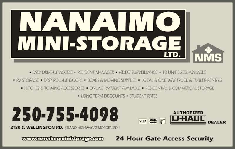 Nanaimo Mini Storage Ltd (250-755-4098) - Display Ad - 24 Hour Gate Access Securitywww.nanaimoministorage.com AUTHORIZED DEALER 2180 S. WELLINGTON RD. (ISLAND HIGHWAY AT MORDEN RD.) 250-755-4098 NANAIMO MINI-STORAGE ? EASY DRIVE-UP ACCESS ? RESIDENT MANAGER ? VIDEO SURVEILLANCE ? 10 UNIT SIZES AVAILABLE ? RV STORAGE ? EASY ROLL-UP DOORS ? BOXES & MOVING SUPPLIES ? LOCAL & ONE WAY TRUCK & TRAILER RENTALS ? HITCHES & TOWING ACCESSORIES ? ONLINE PAYMENT AVAILABLE ? RESIDENTIAL & COMMERCIAL STORAGE ? LONG TERM DISCOUNTS ? STUDENT RATES