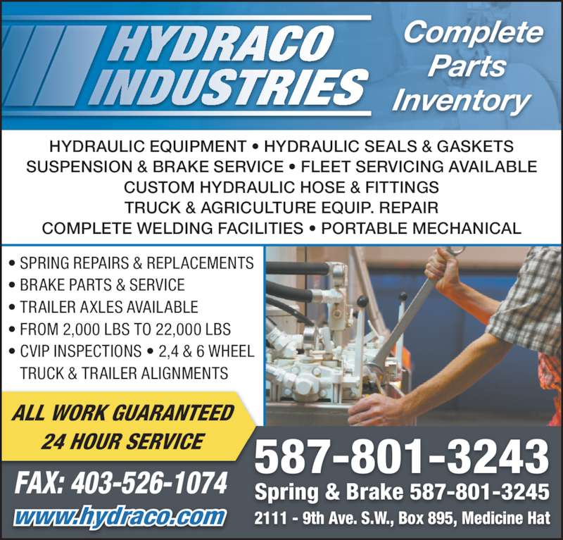 Hydraco Industries Ltd (403-526-2244) - Display Ad - Complete Parts Inventory 2111 - 9th Ave. S.W., Box 895, Medicine Hat Spring & Brake 587-801-3245 587-801-3243 www.hydraco.com FAX: 403-526-1074 ALL WORK GUARANTEED 24 HOUR SERVICE ? SPRING REPAIRS & REPLACEMENTS  ? BRAKE PARTS & SERVICE ? TRAILER AXLES AVAILABLE ? FROM 2,000 LBS TO 22,000 LBS ? CVIP INSPECTIONS ? 2,4 & 6 WHEEL TRUCK & TRAILER ALIGNMENTS HYDRAULIC EQUIPMENT ? HYDRAULIC SEALS & GASKETS SUSPENSION & BRAKE SERVICE ? FLEET SERVICING AVAILABLE CUSTOM HYDRAULIC HOSE & FITTINGS TRUCK & AGRICULTURE EQUIP. REPAIR COMPLETE WELDING FACILITIES ? PORTABLE MECHANICAL