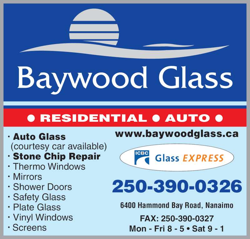 Baywood Glass (250-390-0326) - Display Ad - Vinyl Windows ? RESIDENTIAL ? AUTO ? ? Auto Glass ? Stone Chip Repair  Shower Doors  (courtesy car available)  Thermo Windows  Mirrors  Safety Glass  Plate Glass Mon - Fri 8 - 5 ? Sat 9 - 1 www.baywoodglass.ca 6400 Hammond Bay Road, Nanaimo 250-390-0326 FAX: 250-390-0327  Screens