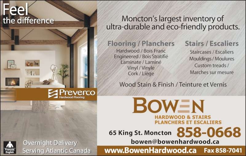 Bowen Hardwood & Stairs (506-858-0668) - Display Ad - 858-066865 King St. Moncton Flooring / Planchers Hardwood / Bois Franc Engineered / Bois Stratifi? Laminate / Lamin? Vinyl / Vinyle Cork / Li?ge Stairs / Escaliers Staircases / Escaliers Mouldings / Moulures Custom treads / Marches sur mesure Overnight Delivery Serving Atlantic Canada Wood Stain & Finish / Teinture et Vernis Fax 858-7041www.BowenHardwood.ca