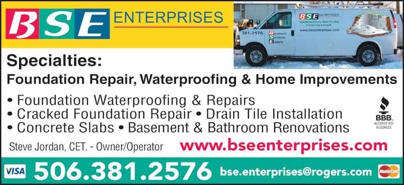 BSE Enterprises (506-381-2576) - Display Ad - www.bseenterprises.comSteve Jordan, CET. - Owner/Operator Specialties: Foundation Repair, Waterproofing & Home Improvements ? Foundation Waterproofing & Repairs ? Cracked Foundation Repair ? Drain Tile Installation ? Concrete Slabs ? Basement & Bathroom Renovations