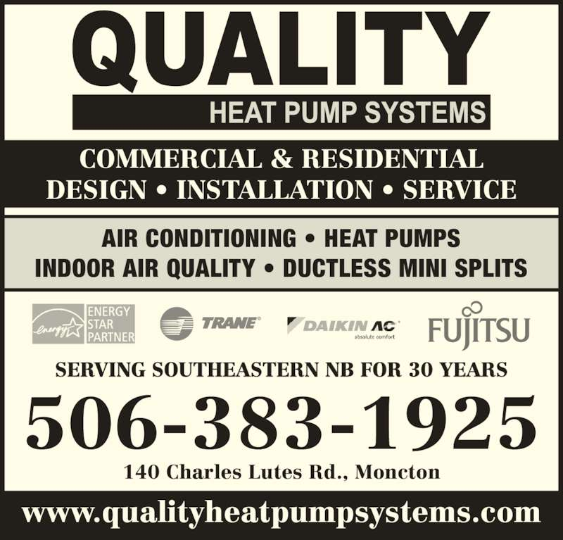 Quality Heat Pump Systems (506-383-1925) - Display Ad - AIR CONDITIONING ? HEAT PUMPS INDOOR AIR QUALITY ? DUCTLESS MINI SPLITS 506-383-1925 SERVING SOUTHEASTERN NB FOR 30 YEARS 140 Charles Lutes Rd., Moncton www.qualityheatpumpsystems.com COMMERCIAL & RESIDENTIAL DESIGN ? INSTALLATION ? SERVICE