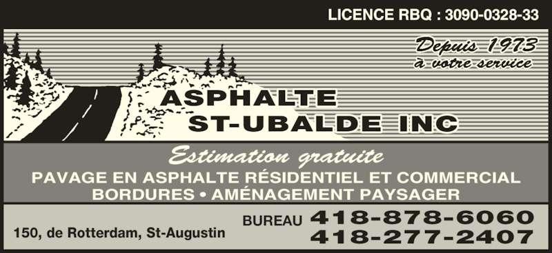 Asphalte St-Ubalde Inc (418-878-6060) - Annonce illustrée======= - Estimation gratuite PAVAGE EN ASPHALTE R?SIDENTIEL ET COMMERCIAL BORDURES ? AM?NAGEMENT PAYSAGER 418-277-2407 BUREAU 150, de Rotterdam, St-Augustin ? votre service 418-878-6060 LICENCE RBQ : 3090-0328-33 Depuis 1973