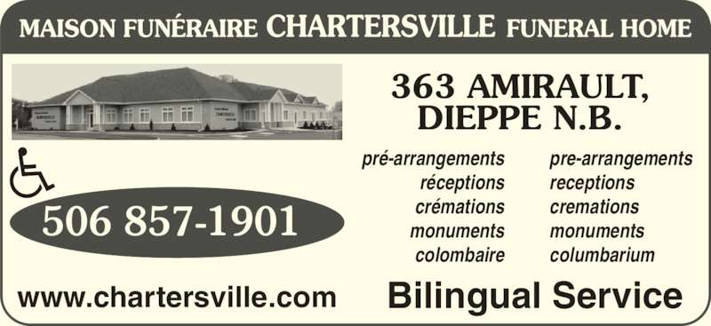 Chartersville Funeral Home Ltd (506-857-1901) - Display Ad - pr?-arrangements r?ceptions cr?mations monuments pre-arrangements receptions cremations monuments columbarium 506 857-1901 Bilingual Servicewww.chartersville.com 363 AMIRAULT, DIEPPE N.B. colombaire