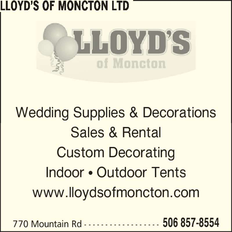 Lloyd's Of Moncton Ltd (506-857-8554) - Display Ad - LLOYD?S OF MONCTON LTD Sales & Rental Custom Decorating Indoor ? Outdoor Tents www.lloydsofmoncton.com 506 857-8554770 Mountain Rd - - - - - - - - - - - - - - - - - - Wedding Supplies & Decorations