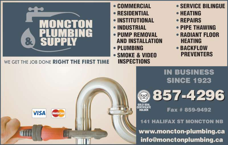 Moncton Plumbing & Supply Co Ltd (506-857-4296) - Display Ad - ? RESIDENTIAL ? INSTITUTIONAL ? INDUSTRIAL ? PUMP REMOVAL    AND INSTALLATION ? PLUMBING ? SMOKE & VIDEO    INSPECTIONS 857-4296 www.moncton-plumbing.ca IN BUSINESS SINCE 1923 Fax # 859-9492 141 HALIFAX ST MONCTON NB ? SERVICE BILINGUE ? HEATING ? REPAIRS ? PIPE THAWING ? RADIANT FLOOR ? COMMERCIAL    HEATING ? BACKFLOW    PREVENTERS