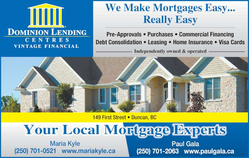 Dominion Lending Centres (250-701-0521) - Display Ad - We Make Mortgages Easy... Really Easy Debt Consolidation ? Leasing ? Home Insurance ? Visa Cardsvintage financial Your Local Mortgage Experts Maria Kyle (250) 701-0521   www.mariakyle.ca Paul Gala (250) 701-2063   www.paulgala.ca Independently owned & operated 149 First Street ? Duncan, BC Pre-Approvals ? Purchases ? Commercial Financing