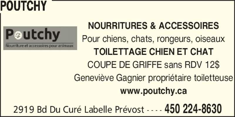 Poutchy (450-224-8630) - Annonce illustrée======= - POUTCHY NOURRITURES & ACCESSOIRES Pour chiens, chats, rongeurs, oiseaux TOILETTAGE CHIEN ET CHAT COUPE DE GRIFFE sans RDV 12$ Genevi?ve Gagnier propri?taire toiletteuse www.poutchy.ca 2919 Bd Du Cur? Labelle Pr?vost - - - - 450 224-8630