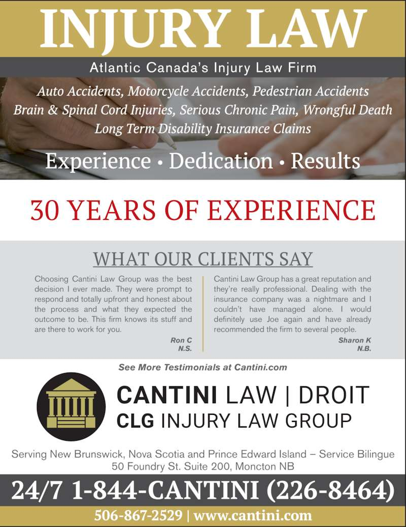 Cantini Law Group (5068672529) - Display Ad - they?re really professional. Dealing with the  insurance company was a nightmare and I  couldn?t have managed alone. I would  definitely use Joe again and have already  recommended the firm to several people. Ron C N.S. See More Testimonials at Cantini.com Sharon K N.B. Atlantic Canada?s Injury Law Firm Serving New Brunswick, Nova Scotia and Prince Edward Island ? Service Bilingue 50 Foundry St. Suite 200, Moncton NB Choosing Cantini Law Group was the best  decision I ever made. They were prompt to  respond and totally upfront and honest about  the process and what they expected the  outcome to be. This firm knows its stuff and  are there to work for you. Cantini Law Group has a great reputation and