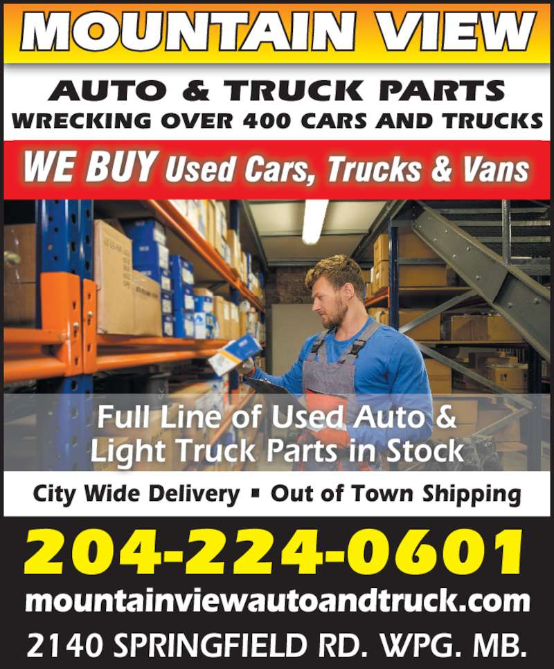 Mountain View Auto & Truck Parts (204-224-0601) - Display Ad - City Wide Delivery ? Out of Town Shipping mountainviewautoandtruck.com 2140 SPRINGFIELD RD. WPG. MB. 204-224-0601 AUTO & TRUCK PARTS WRECKING OVER 400 CARS AND TRUCKS MOUNTAIN VIEW Light Truck Parts in Stock Full Line of Used Auto &