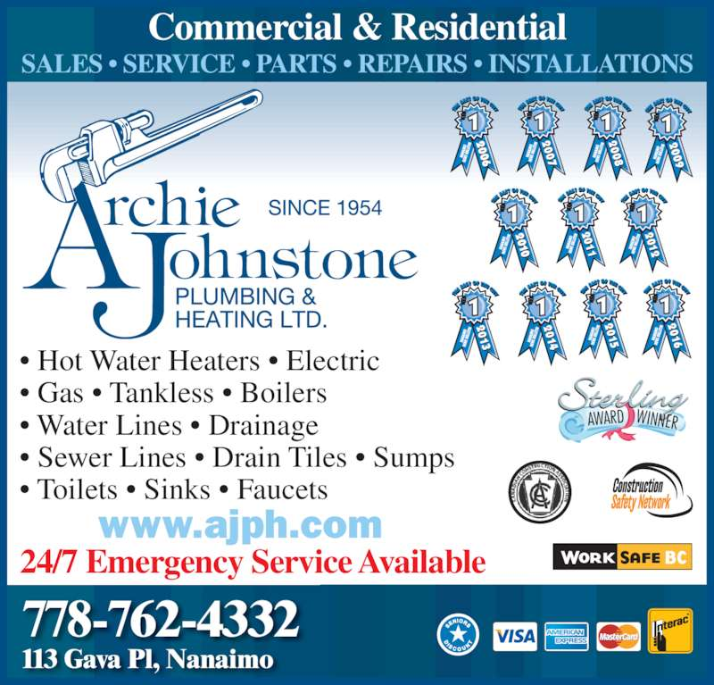Archie Johnstone Plumbing & Heating Ltd (250-585-7414) - Display Ad - SALES ? SERVICE ? PARTS ? REPAIRS ? INSTALLATIONS 24/7 Emergency Service Available 2007 2007 2009 2011 2012 2012 2013 2013 2014 2014 2015 2015 2016 2011 2016 2008 2008 2009 ? Hot Water Heaters ? Electric ? Gas ? Tankless ? Boilers ? Water Lines ? Drainage ? Sewer Lines ? Drain Tiles ? Sumps ? Toilets ? Sinks ? Faucets  www.ajph.com AWARD WINNER 778-762-4332 113 Gava Pl, Nanaimo Commercial & Residential