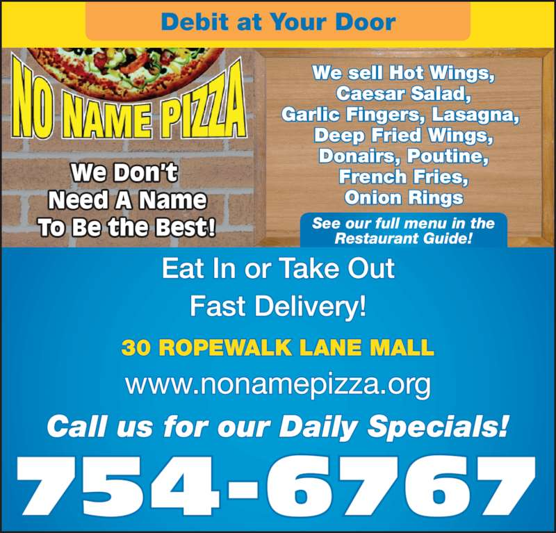 No Name Pizza (7097546767) - Display Ad - We Don?t  Need A Name To Be the Best! We sell Hot Wings, Caesar Salad, Garlic Fingers, Lasagna,  Deep Fried Wings, Donairs, Poutine, French Fries, Onion Rings www.nonamepizza.org Eat In or Take Out Fast Delivery! 30 ROPEWALK LANE MALL 754-6767 Call us for our Daily Specials! Debit at Your Door See our full menu in the Restaurant Guide!