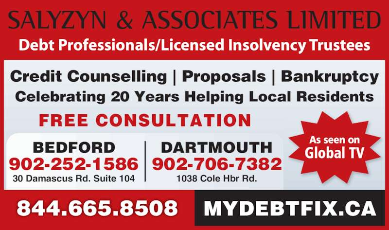 Salyzyn & Associates Limited (902-865-5444) - Display Ad - As seen on Global TV 30 Damascus Rd. Suite 104 BEDFORD 902-252-1586 1038 Cole Hbr Rd. 902-706-7382 DARTMOUTH 844.665.8508 Credit Counselling | Proposals | Bankruptcy Celebrating 20 Years Helping Local Residents FREE CONSULTATION MYDEBTFIX.CA Debt Professionals/Licensed Insolvency Trustees
