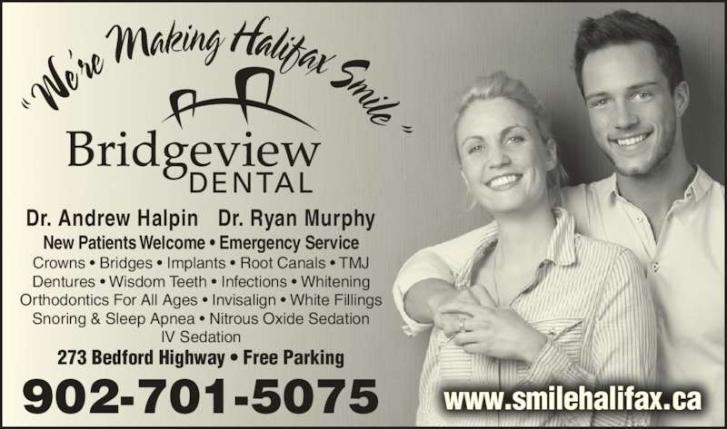Bridgeview Dental (9024459255) - Display Ad - 273 Bedford Highway ? Free Parking Dr. Andrew Halpin   Dr. Ryan Murphy 902-701-5075 New Patients Welcome ? Emergency Service www.smilehalifax.ca Crowns ? Bridges ? Implants ? Root Canals ? TMJ Dentures ? Wisdom Teeth ? Infections ? Whitening Orthodontics For All Ages ? Invisalign ? White Fillings Snoring & Sleep Apnea ? Nitrous Oxide Sedation IV Sedation ?W e?re M aking Halifax Smile?