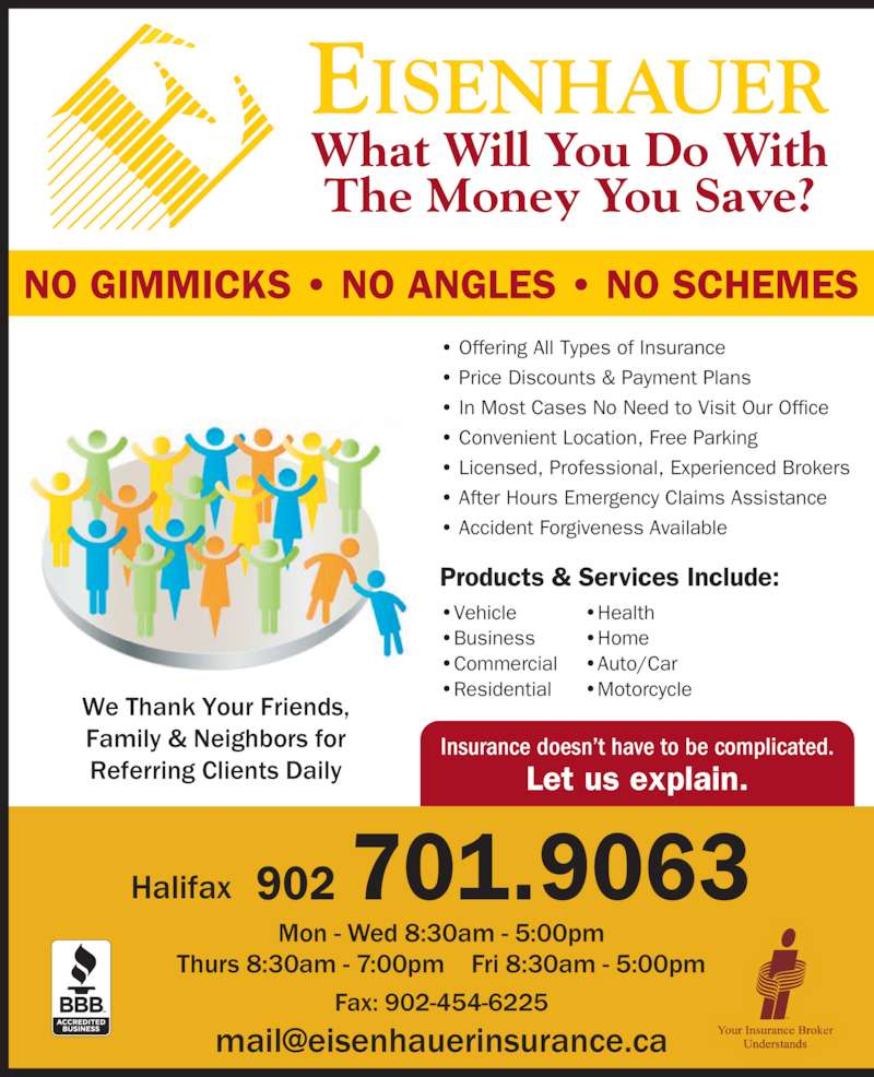 Eisenhauer Insurance Inc (902-454-5888) - Display Ad - Insurance doesn?t have to be complicated. Let us explain. EISENHAUER What Will You Do With The Money You Save? Halifax 902 701.9063 NO GIMMICKS ? NO ANGLES ? NO SCHEMES We Thank Your Friends, Family & Neighbors for Referring Clients Daily Offering All Types of Insurance Price Discounts & Payment Plans In Most Cases No Need to Visit Our Office Convenient Location, Free Parking Licensed, Professional, Experienced Brokers After Hours Emergency Claims Assistance Accident Forgiveness Available Vehicle Business Commercial Residential Health Home Auto/Car Motorcycle Products & Services Include: Mon - Wed 8:30am - 5:00pm Thurs 8:30am - 7:00pm    Fri 8:30am - 5:00pm Fax: 902-454-6225