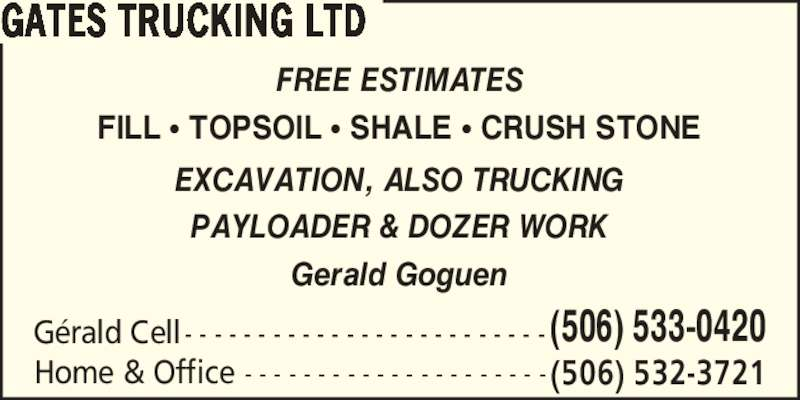 Gates Trucking Ltd (506-533-0420) - Display Ad - Gerald Goguen FREE ESTIMATES FILL ? TOPSOIL ? SHALE ? CRUSH STONE G?rald Cell - - - - - - - - - - - - - - - - - - - - - - - - - (506) 533-0420 Home & Office - - - - - - - - - - - - - - - - - - - - - (506) 532-3721 GATES TRUCKING LTD EXCAVATION, ALSO TRUCKING PAYLOADER & DOZER WORK Gerald Goguen FREE ESTIMATES FILL ? TOPSOIL ? SHALE ? CRUSH STONE G?rald Cell - - - - - - - - - - - - - - - - - - - - - - - - - (506) 533-0420 Home & Office - - - - - - - - - - - - - - - - - - - - - (506) 532-3721 GATES TRUCKING LTD EXCAVATION, ALSO TRUCKING PAYLOADER & DOZER WORK