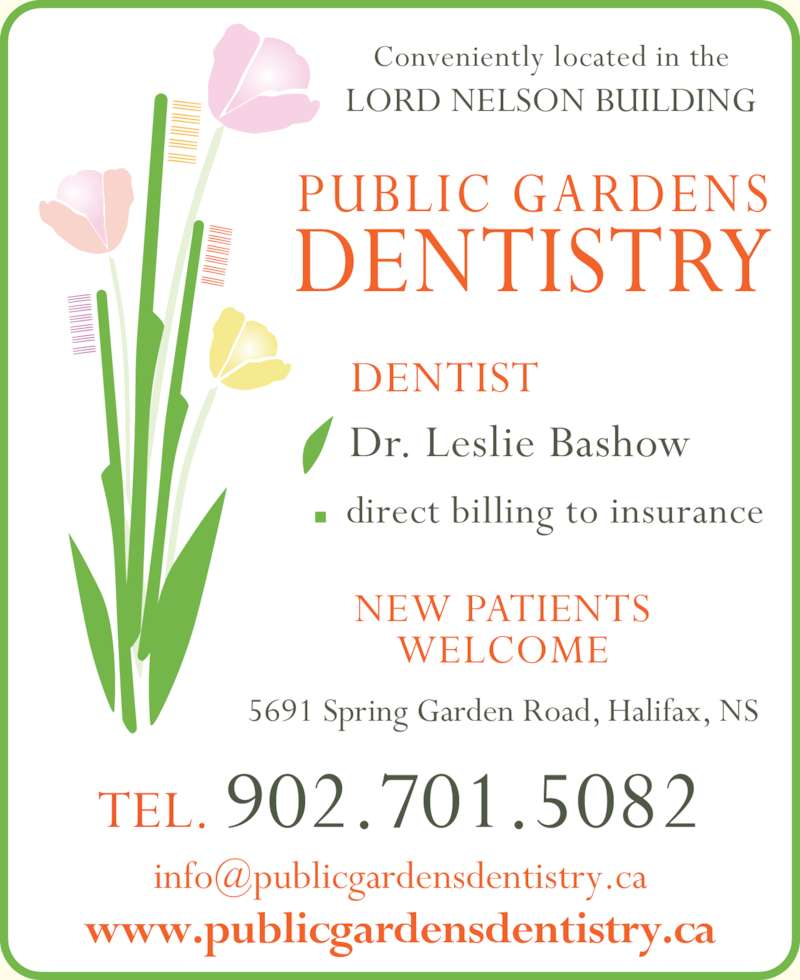 Bishop's Landing Dental Center (9024464232) - Display Ad - TEL. 902.701.5082 PUBLIC GARDENS DENTISTRY www.publicgardensdentistry.ca Conveniently located in the 5691 Spring Garden Road, Halifax, NS NEW PATIENTS WELCOME direct billing to insurance Dr. Leslie Bashow DENTIST LORD NELSON BUILDING