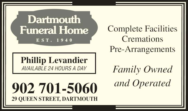 Dartmouth Funeral Home (902-466-2360) - Display Ad - 902 701-5060 29 QUEEN STREET, DARTMOUTH Phillip Levandier AVAILABLE 24 HOURS A DAY Dartmouth Funeral Home Complete Facilities Cremations Pre-Arrangements Family Owned and Operated
