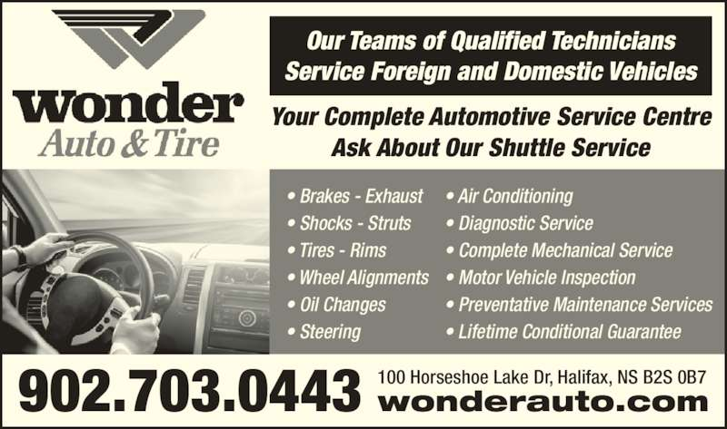 Wonder Auto & Tire (902-450-5424) - Display Ad - 902.703.0443 100 Horseshoe Lake Dr, Halifax, NS B2S 0B7wonderauto.com ? Air Conditioning ? Diagnostic Service ? Complete Mechanical Service ? Motor Vehicle Inspection ? Preventative Maintenance Services ? Lifetime Conditional Guarantee ? Steering Our Teams of Qualified Technicians Service Foreign and Domestic Vehicles Your Complete Automotive Service Centre Ask About Our Shuttle Service ? Brakes - Exhaust ? Shocks - Struts ? Tires - Rims ? Wheel Alignments ? Oil Changes