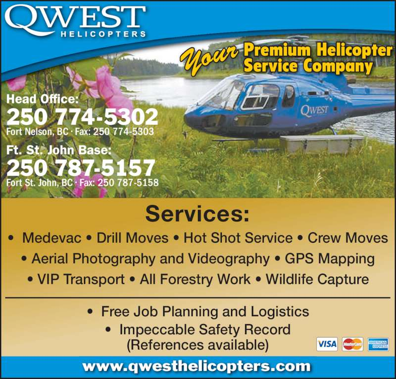 Qwest Helicopters Inc (250-774-5302) - Display Ad - Fort Nelson, BC ? Fax: 250 774-5303 Ft. St. John Base: 250 787-5157 Fort St. John, BC ? Fax: 250 787-5158 Premium Helicopter Service CompanyYour ? Free Job Planning and Logistics ? Impeccable Safety Record (References available) ? Medevac ? Drill Moves ? Hot Shot Service ? Crew Moves ? Aerial Photography and Videography ? GPS Mapping ? VIP Transport ? All Forestry Work ? Wildlife Capture Services: www.qwesthelicopters.com Head Office: 250 774-5302 Fort Nelson, BC ? Fax: 250 774-5303 Ft. St. John Base: 250 787-5157 Fort St. John, BC ? Fax: 250 787-5158 Premium Helicopter Service CompanyYour ? Free Job Planning and Logistics ? Impeccable Safety Record (References available) ? Medevac ? Drill Moves ? Hot Shot Service ? Crew Moves ? Aerial Photography and Videography ? GPS Mapping ? VIP Transport ? All Forestry Work ? Wildlife Capture Services: www.qwesthelicopters.com Head Office: 250 774-5302