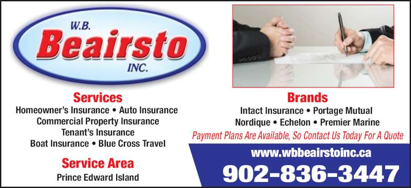 Beairsto W B Inc (902-836-3447) - Display Ad - Brands Intact Insurance ? Portage Mutual  Nordique ? Echelon ? Premier Marine Payment Plans Are Available, So Contact Us Today For A Quote 902-836-3447 www.wbbeairstoinc.ca Services Homeowner?s Insurance ? Auto Insurance  Commercial Property Insurance Tenant?s Insurance Boat Insurance ? Blue Cross Travel Prince Edward Island Service Area