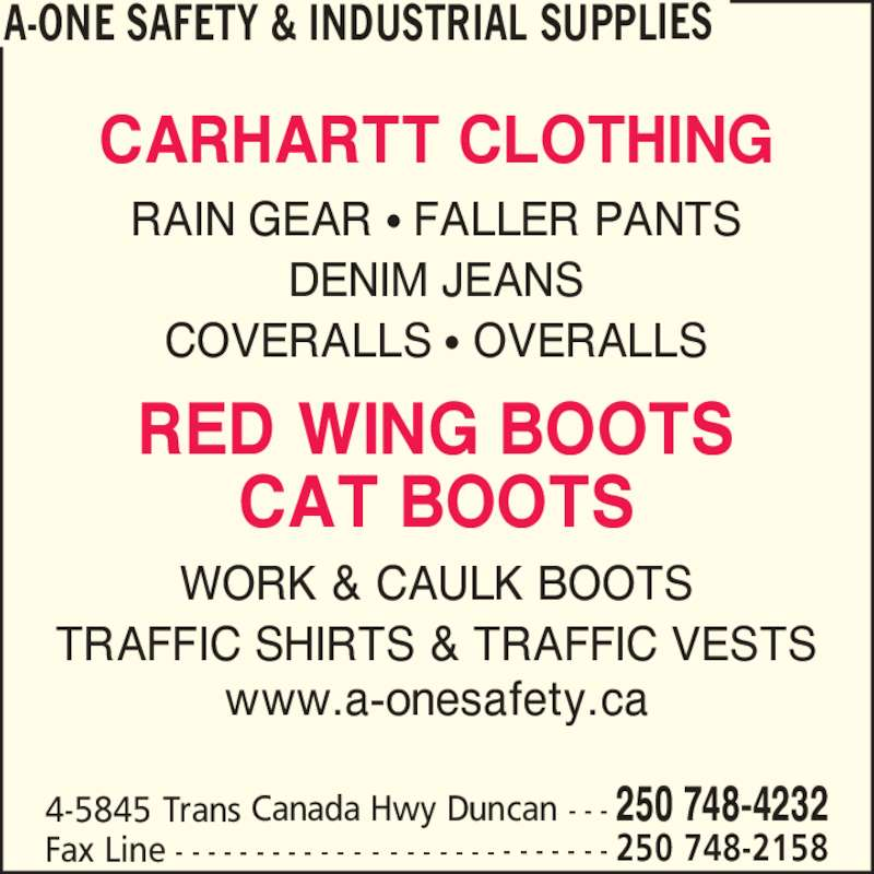 A-One Safety & Industrial Supplies (250-748-4232) - Display Ad - CARHARTT CLOTHING RAIN GEAR ? FALLER PANTS DENIM JEANS COVERALLS ? OVERALLS RED WING BOOTS CAT BOOTS WORK & CAULK BOOTS TRAFFIC SHIRTS & TRAFFIC VESTS www.a-onesafety.ca A-ONE SAFETY & INDUSTRIAL SUPPLIES 4-5845 Trans Canada Hwy Duncan - - - 250 748-4232 Fax Line - - - - - - - - - - - - - - - - - - - - - - - - - - - 250 748-2158 CARHARTT CLOTHING RAIN GEAR ? FALLER PANTS DENIM JEANS COVERALLS ? OVERALLS RED WING BOOTS CAT BOOTS WORK & CAULK BOOTS TRAFFIC SHIRTS & TRAFFIC VESTS www.a-onesafety.ca A-ONE SAFETY & INDUSTRIAL SUPPLIES 4-5845 Trans Canada Hwy Duncan - - - 250 748-4232 Fax Line - - - - - - - - - - - - - - - - - - - - - - - - - - - 250 748-2158