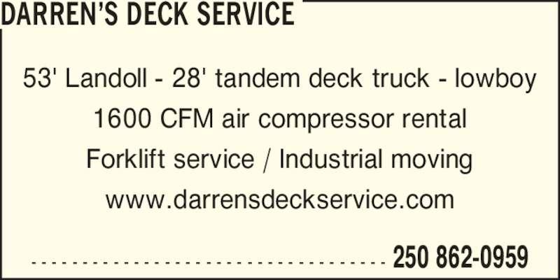 Darren's Deck Service (250-862-0959) - Display Ad - DARREN?S DECK SERVICE 53' Landoll - 28' tandem deck truck - lowboy 1600 CFM air compressor rental Forklift service / Industrial moving www.darrensdeckservice.com 250 862-0959- - - - - - - - - - - - - - - - - - - - - - - - - - - - - - - - - - -