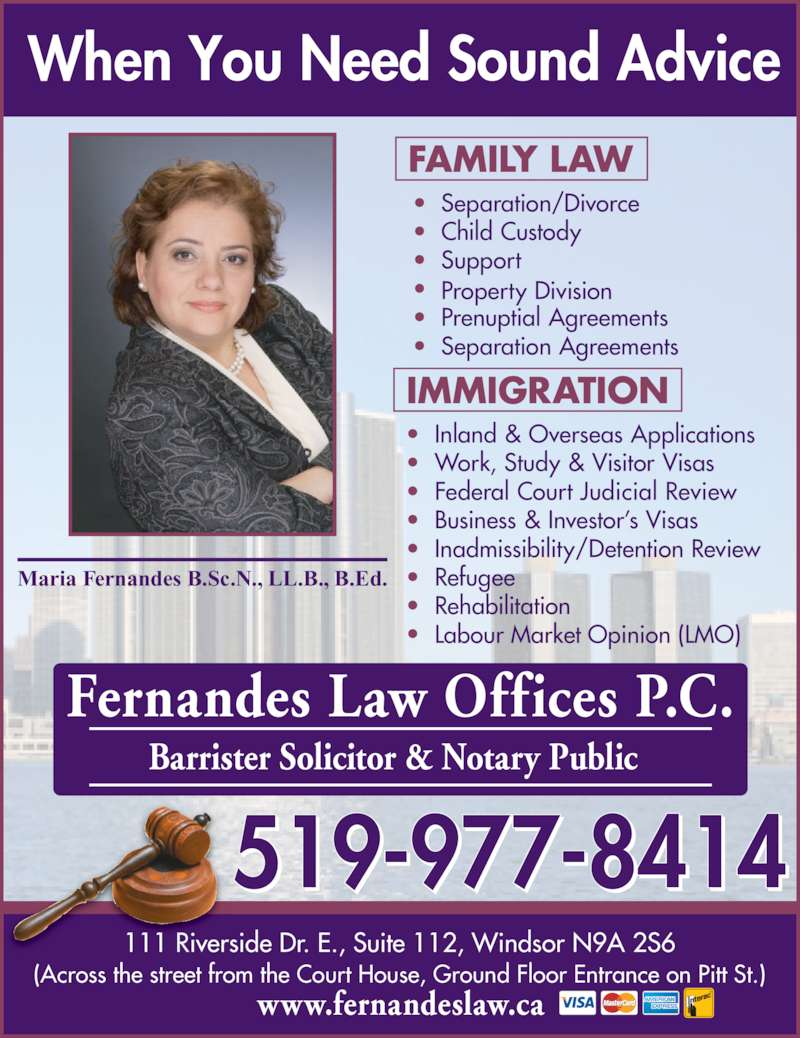 Fernandes Law Office (5199778414) - Display Ad - Maria Fernandes B.Sc.N., LL.B., B.Ed. Fernandes Law Offices P.C. Barrister Solicitor & Notary Public ?  Separation/Divorce ?  Child Custody ?  Support ?  Business & Investor?s Visas ?  Inadmissibility/Detention Review ?  Refugee ?   ?   Rehabilitation Labour Market Opinion (LMO) FAMILY LAW IMMIGRATION (Across the street from the Court House, Ground Floor Entrance on Pitt St.) When You Need Sound Advice 111 Riverside Dr. E., Suite 112, Windsor N9A 2S6 519-977-8414 www.fernandeslaw.ca ?  Property Division ?  Prenuptial Agreements ?  Separation Agreements ?  Inland & Overseas Applications ?  Work, Study & Visitor Visas ?  Federal Court Judicial Review