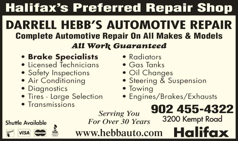 Hebb's Automotive (902-455-4322) - Display Ad - Complete Automotive Repair On All Makes & Models All Work Guaranteed Shuttle Available 902 455-4322 3200 Kempt Road Serving You For Over 30 Years www.hebbauto.com DARRELL HEBB?S AUTOMOTIVE REPAIR Halifax Halifax?s Preferred Repair Shop ? Brake Specialists ? Licensed Technicians ? Safety Inspections ? Air Conditioning ? Diagnostics ? Tires - Large Selection ? Transmissions ? Radiators ? Gas Tanks ? Oil Changes ? Steering & Suspension ? Towing ? Engines/Brakes/Exhausts