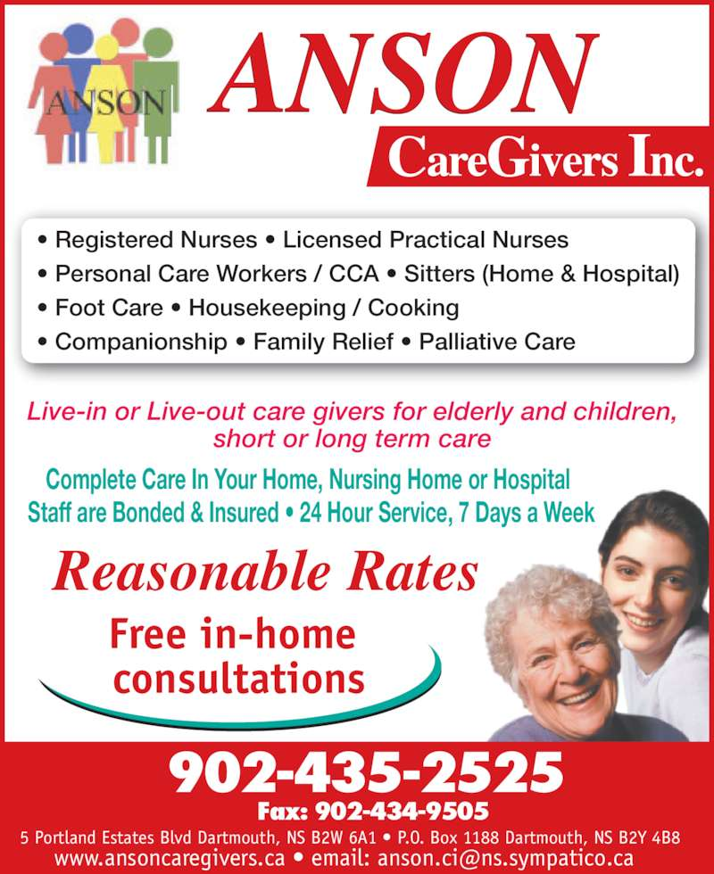 Anson CareGivers Inc (902-435-2525) - Display Ad - Complete Care In Your Home, Nursing Home or Hospital Staff are Bonded & Insured ? 24 Hour Service, 7 Days a Week ? Registered Nurses ? Licensed Practical Nurses ? Personal Care Workers / CCA ? Sitters (Home & Hospital) ? Foot Care ? Housekeeping / Cooking ? Companionship ? Family Relief ? Palliative Care Live-in or Live-out care givers for elderly and children, short or long term care Reasonable Rates Free in-home  consultations 902-435-2525 Fax: 902-434-9505 5 Portland Estates Blvd Dartmouth, NS B2W 6A1 ? P.O. Box 1188 Dartmouth, NS B2Y 4B8