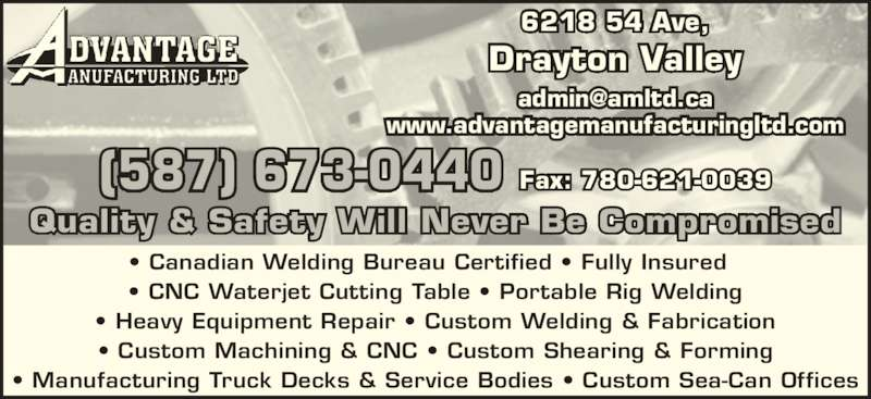 Advantage Manufacturing Ltd (780-621-3335) - Display Ad - ? Custom Machining & CNC ? Custom Shearing & Forming ? Manufacturing Truck Decks & Service Bodies ? Custom Sea-Can Offices 6218 54 Ave, Drayton Valley www.advantagemanufacturingltd.com (587) 673-0440 Fax: 780-621-0039 Quality & Safety Will Never Be Compromised ? Canadian Welding Bureau Certified ? Fully Insured  ? CNC Waterjet Cutting Table ? Portable Rig Welding ? Heavy Equipment Repair ? Custom Welding & Fabrication