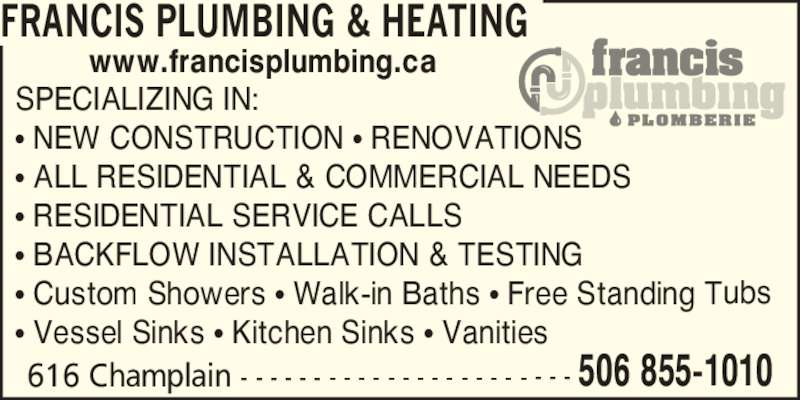Francis Plumbing & Heating (506-855-1010) - Display Ad - FRANCIS PLUMBING & HEATING SPECIALIZING IN: ? NEW CONSTRUCTION ? RENOVATIONS ? ALL RESIDENTIAL & COMMERCIAL NEEDS ? RESIDENTIAL SERVICE CALLS ? BACKFLOW INSTALLATION & TESTING ? Custom Showers ? Walk-in Baths ? Free Standing Tubs ? Vessel Sinks ? Kitchen Sinks ? Vanities www.francisplumbing.ca 616 Champlain - - - - - - - - - - - - - - - - - - - - - - - 506 855-1010